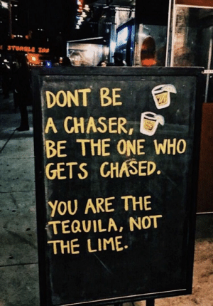 : DONT BE  A ,  BE THE ONE WHO  GETS CHASED  CHASER  YOU ARE THE  TEQUILA, NOT  THE LIME