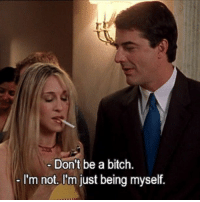 Bitch, Just, and Myself: Don't be a bitch.  I'm not, I'm just being myself.