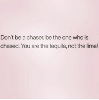 And never forget it! ( @meme.w0rld ): Don't be a chaser, be the one who is  chased. You are the tequila, not the lime! And never forget it! ( @meme.w0rld )