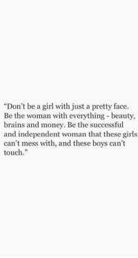 "Brains, Girls, and Money: ""Don't be a girl with just a pretty face  Be the woman with everything beauty,  brains and money. Be the successful  and independent woman that these girls  can't mess with, and these boys can't  touch.""  35"