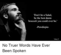 damn: Don't be a Salad,  be the best damn  broccoli you could ever be  Pewdiepie-  No Truer Words Have Ever  Been Spoken