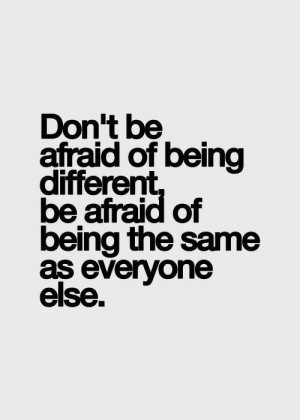 The Same As: Don't be  afraid of being  different  be afraid of  being the same  as everyone  else.