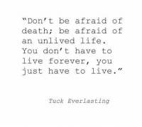 """Life, Death, and Forever: """"Don't be afraid of  death; be afraid of  an unlived life  You don' t have to  live forever, you  just have to live.""""  Tuck Everlasting"""