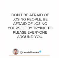 "Memes, True, and 🤖: DON'T BE AFRAID OF  LOSING PEOPLE. BE  AFRAID OF LOSING  YOURSELF BY TRYING TO  PLEASE EVERYONE  AROUND YOU  @Lewis Howes Stay true to who you are! Type ""Yes"" if you agree and tag a friend that is their most authentic self no matter what!"