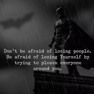 You, Please, and People: Don't be afraid of losing people.  Be afraid of losing Yourself by  trying to please everyone  around you.