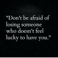 "Feel Lucky: ""Don't be afraid of  losing someone  who doesn't feel  lucky to have you."""