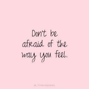 Dont Be Afraid: Don't be  afRaid of the  way you feel.  @_TYPELIKEAGIRL