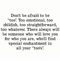 """Straightforwardness: Don't be afraid to be  """"too"""" Too emotional, too  childish, too straightforward,  too whatever. There always will  be someone who will love you  for who you are, who'll find  special enchantment in  all your """"too's"""".  3)"""
