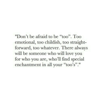 """Straight Forward: """"Don't be afraid to be """"too"""". Too  emotional, too childish, too straight-  forward, too whatever. There always  will be someone who will love you  for who you are, who'll find special  enchantment in all your """"too's"""".""""  95"""