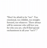 """Straight Forward: """"Don't be afraid to be """"too"""". Too  emotional, too childish, too straight-  forward, too whatever. There always  will be someone who will love you  for who you are, who'll find special  enchantment in all vour """"too's"""".""""  03"""