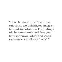 "Spe: ""Don't be afraid to be ""too"". Too  emotional, too childish, too straight-  forward, too whatever. There always  will be someone who will love you  for who you are, who'll find spe  enchantment in all your ""too's"".""  cial"