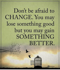 Don't be afraid to  CHANGE. You may  lose something good  but you may gain  SOMETHING  BETTER Don't be afraid to CHANGE. You may lose something good but you may gain SOMETHING BETTER. powerofpositivity