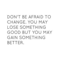 Good, Http, and Change: DON'T BE AFRAID TO  CHANGE. YOU MAY  LOSE SOMETHING  GOOD BUT YOU MAY  GAIN SOMETHING  BETTER http://iglovequotes.net/