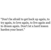 "Love, Heart, and Live: ""Don't be afraid to get back up again, to  try again, to love again, to live again and  to dream again. Don't let a hard lesson  harden your heart.""  05"