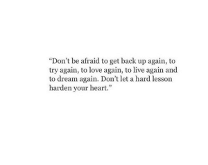"Life, Love, and Free: ""Don't be afraid to get back up again, to  try again, to love again, to live again and  to dream again. Don't let a hard lesson  harden your heart."" Dont let a hard lesson harden your heart  Follow for more relatable love and life quotes     feel free to message me or submit posts!!"