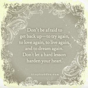 Love, Tumblr, and Blog: Don't be afraid to  get back up to try again,  to love again, to live again,  and to dream again.  Don'tlet a hard lesson  harden your heart.  tinybuddha.com great-quotes:  [Image]Don't be afraid keep goingMORE COOL QUOTES!