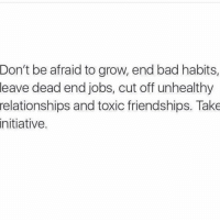 Initialism: Don't be afraid to grow, end bad habits,  leave dead end jobs, cut off unhealthy  relationships and toxic friendships. Take  initiative