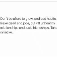 Bad, Memes, and Relationships: Don't be afraid to grow, end bad habits,  leave dead end jobs, cut off unhealthy  relationships and toxic friendships. Take  initiative.