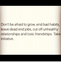 Bad, Memes, and Relationships: Don't be afraid to grow, end bad habits,  leave dead end jobs, cut off unhealthy  relationships and toxic friendships. Take  initiative. 💯💯🎯👌🏽 wooordup realtalk nodoubt yup menbelike guysbelike womenbelike femalesbelike peoplebelike