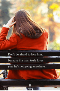Him, Man, and You: Don't be afraid to lose him,  because if a man truly loves  you, he's not going anywhere.
