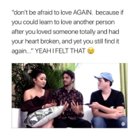 "Love, Heart, and Girl Memes: ""don't be afraid to love AGAIN. because if  you could learn to love another person  after you loved someone totally and had  your heart broken, and yet you still find it  again..."" YEAHIFELT THAT i didn't know i needed this."