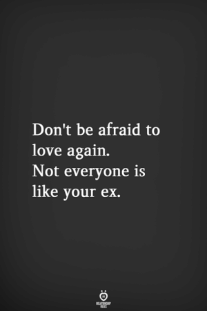Love Again: Don't be afraid to  love again.  Not everyone is  like your ex.