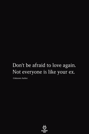 Love, Love Again, and Unknown: Don't be afraid to love again.  Not everyone is like your ex.  -Unknown Author  RELATIONSHIP  ES