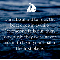 Memes, Never, and Boat: Don't be afraid to rock the  boat once in awhile.  If someone falls out, then  obviously they were never  meant to be in your boat in  the first place