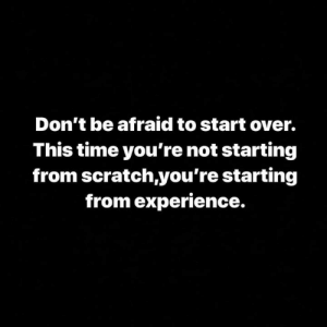 Scratch, Time, and Experience: Don't be afraid to start over.  This time you're not starting  from scratch,you're starting  from experience. 💯