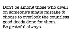Good, Single, and Who: Don't be among those who dwell  on someone's single mistake &e  choose to overlook the countless  good deeds done for them.  Be grateful always.
