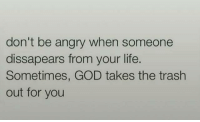 Take The Trash Out: don't be angry when someone  dissapears from your life.  Sometimes, GOD takes the trash  out for you
