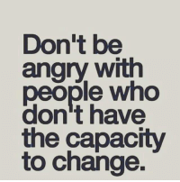 Angry: Don't be  angry with  people who  don't have  the capacity  to change.