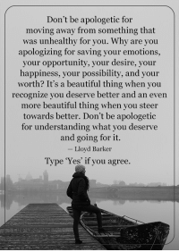 <3: Don't be apologetic for  moving away from something that  was unhealthy for you. Why are you  apologizing for saving your emotions,  your opportunity, your desire, your  happiness, your possibility, and your  worth? It's a beautiful thing when you  recognize you deserve better and an even  more beautiful thing when you steer  towards better. Don't be apologetic  for understanding what you deserve  and going for it.  Lloyd Barker  Type 'Yes' if you agree. <3