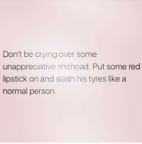 Crying, Slash, and Girl Memes: Don't be crying over some  unappreciative shithead. Put some red  lipstick on and slash his tyres like a  normal person YOU BETTER THAN HIM, SIS! ( @barrysbanterbus )