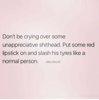 Memes, Slash, and 🤖: Don't be crying over some  unappreciative shithead. Put some red  lipstick on and slash his tyres like a  normal person  ONorthwitch69 You got this 💪🏼 Follow my life coach @northwitch69 @northwitch69 @northwitch69 @northwitch69