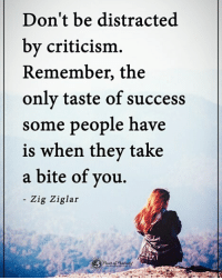 Memes, Criticism, and Success: Don't be distracted  by criticism.  Remember, the  only taste of success  some people have  is when they take  a bite of you  - Zig Ziglar Don't be distracted by criticism. Remember, the only taste of success some people have is when they take a bit of you. - Zig Ziglar powerofpositivity