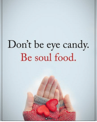 Don't be eye candy. Be soul food. powerofpositivity: Don't be eve candv  Be soul food  Be soul rood Don't be eye candy. Be soul food. powerofpositivity