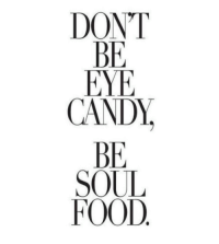 Eye Candy: DONT  BE  EYE  CANDY.  BE  SOUL  FOOD