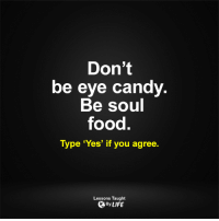 <3: Don't  be eye candy  Be soul  food.  Type 'Yes' if you agree  Lessons Taught  By LIFE <3