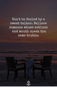 sweet: Don't be fooled by a  sweet talker. Believe  someone whose actions  and mouth speak the  same truths.  ELATIONG