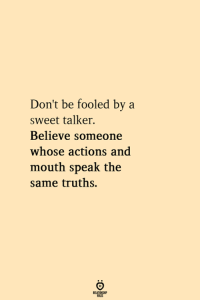 Believe, Speak, and Sweet: Don't be fooled by a  sweet talker.  Believe someone  whose actions and  mouth speak the  same truths.
