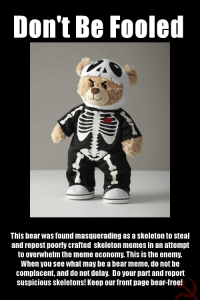 me🐻irl: Don't Be Fooled  This bear Was found masquerading as askeleton to steal  and repost poorly crafted skeleton memes in an attempt  to overwhelm the meme economy. ThIS IS the enemy.  When you see What may be abean meme, do not be  complacent, and do not delay. Do your part and report  Suspicious skeletons! Keep our front page bear-free! me🐻irl