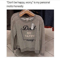 "Lmao, Memes, and Money: ""Don't be happy, worry,"" is my personal  motto honestly  HAPPY i always have so much stuff in my online shopping carts but i never have the money to buy them lmao :~)) @nuggeret"
