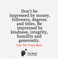 <3: Don't be  impressed by money,  followers, degrees  and titles. Be  impressed by  kindness, integrity,  humility and  generosity  Type 'Yes' if you agree  The Minds  Consciousness <3