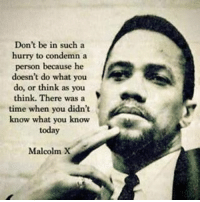 Facts...: Don't be in such a  hurry to condemn a  person because he  doesn't do what you  do, or think as you  think. There was a  time when you didn't  know what you know  today  Malcolm X Facts...