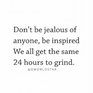 Energy, Goals, and Jealous: Don't be jealous of  anyone, be inspired  We all get the same  24 hours to grind.  a QWORLDSTAR Focus On Your Own Productivity & Choices.... Being Envious Of Other People's Success Is Only Wasting The Energy You Could Be Using On Your Goals/Visions.... 💯 #Hustle [via QWorldstar]