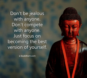 Compete: Don't be jealous  with anyone.  Don't compete  with anyone.  Just focus on  becoming the best  version of vourself  e-buddhism.com
