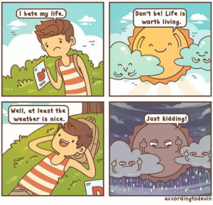 Life, Tumblr, and Blog: Don't be! Life is  worth living.  I hate my life.  Well, at least the  weather is nice.  Just kidding!  accordingtodevin awesomesthesia:  Well, This Sums Up My Life