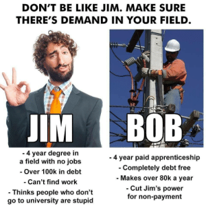 This really happens. by iconoclast63 MORE MEMES: DON'T BE LIKE JIM. MAKE SURE  THERE'S DEMAND IN YOUR FIELD  IM BOB  4 year degree in  a field with no jobs  - Over 100k in debt  Can't find work  - Thinks people who don't  go to university are stupid  - 4 year paid apprenticeship  Completely debt free  Makes over 80k a year  Cut Jim's power  for non-payment This really happens. by iconoclast63 MORE MEMES