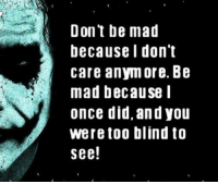 don't care: Don't be mad  because I don't  care anymore. Be  mad because I  once did, and you  were too blind to  see!